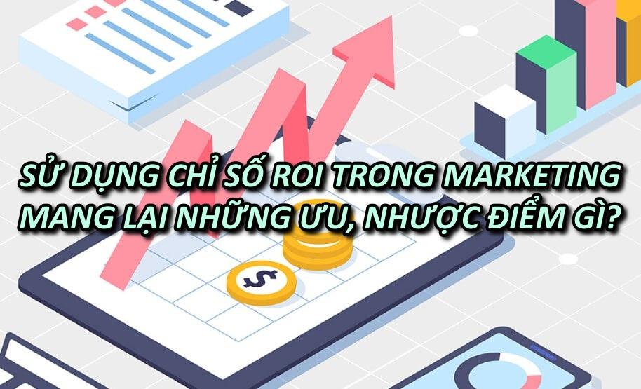 Sử dụng chỉ số ROI trong Marketing mang lại những ưu điểm và nhược điểm gì?